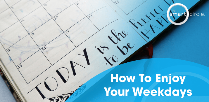 How To Enjoy the Weekdays