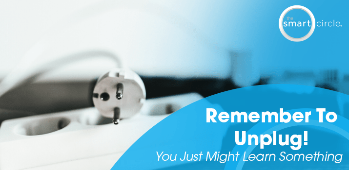 Remember To Unplug, You Just Might Learn Something